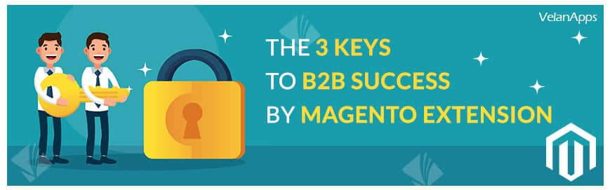 The 3 Keys to B2B Success by Magento extension