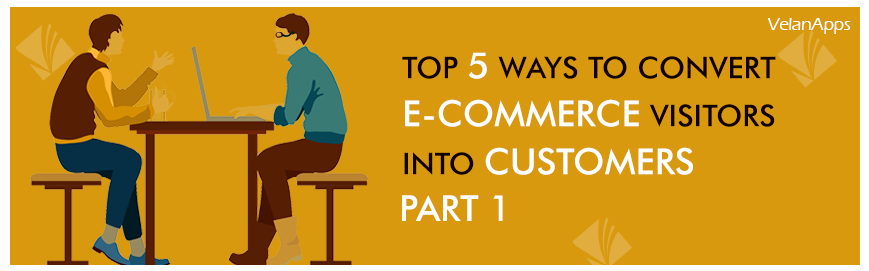 Top 5 Ways to Convert E-commerce Visitors into Customers - Part 1