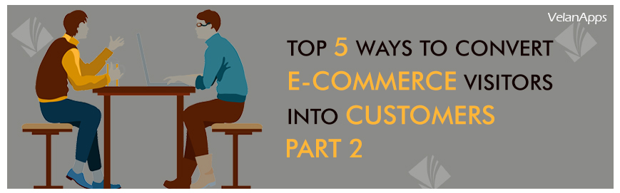 Top 5 Ways to Convert E-commerce Visitors into Customers - Part 2