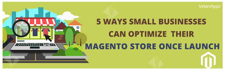 5 Ways Small Businesses Can Optimize Their Magento Store Once Launch